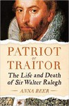 Patriot or Traitor: The Life and Death of Sir Walter Ralegh - Anna Beer