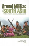 Armed Militias of South Asia: Fundamentalists, Maoists and Separatists - Laurent Gayer, Christophe Jaffrelot, Cynthia Schoch, Gregory Elliott, Roger Leverdier