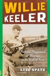 Willie Keeler: From the Playgrounds of Brooklyn to the Hall of Fame - Lyle Spatz