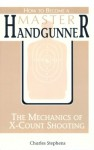 How To Become A Master Handgunner: The Mechanics Of X Count Shooting - Charles Stephens