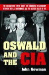 Oswald and the CIA: The Documented Truth About the Unknown Relationship Between the U.S. Government and the Alleged Killer of JFK - John Newman