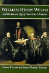 William Henry Welch and the Heroic Age of American Medicine - Simon Flexner, James Thomas Flexner