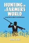Hunting in a Farmer's World: Celebrating the Mind of an Entrepreneur - John F. Dini