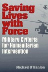 Saving Lives with Force: Military Criteria for Humanitarian Intervention - Michael E. O'Hanlon