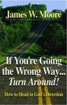 If You're Going the Wrong Way...Turn Around!: How to Head in God's Direction - James W. Moore