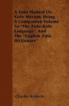 "A Zulu Manual Or, Vade Mecum; Being a Companion Volume to ""The Zulu-Kafir Language,"" and the ""English-Zulu Dictionary"" - Charles Roberts"