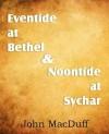 Eventide at Bethel & Noontide at Sychar - John Macduff