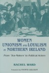 Women, Unionism and Loyalism in Northern Ireland: From Tea-Makers to Political Actors - Rachel Ward