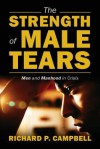 The Strength of Male Tears: Men and Manhood in Crisis - Richard P Campbell