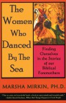 The Women Who Danced by the Sea: Finding Ourselves in the Stories of our Biblical Foremothers - Marsha Pravder Mirkin