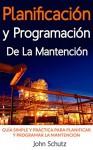 Planificación y programación de la mantención hecha simple: Guía simple y práctica para planificar y programar la mantención de equipos y plantas industriales (Spanish Edition) - John Schutz