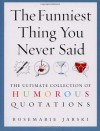 The Funniest Thing You Never Said: The Ultimate Collection of Humorous Quotations - Rosemarie Jarski