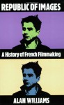 Republic of Images: A History of French Filmmaking - Alan Williams