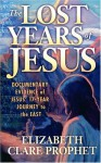 The Lost Years of Jesus: Documentary Evidence of Jesus' 17-Year Journey to the East - Elizabeth Clare Prophet