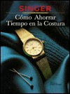 Como Ahorrar Tiempo En La Costura: Singer Biblioteca de Costura / How to Save Time Sewing - Singer Sewing Company, Cy Decosse Inc.