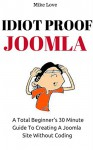 IDIOT PROOF JOOMLA: A Complete Beginner's 30 Minute Guide To Creating Joomla Site Without Coding - Mike Love