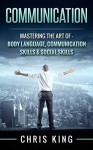 Communication: Mastering The Art Of - Body Language, Communication Skills & Social Skills (Negotiation, Public Speaking, Charisma, Emotional Intelligence, ... Types, Small Talk, How To Analyze People) - Chris King
