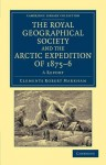 The Royal Geographical Society and the Arctic Expedition of 1875 76: A Report - Clements Robert Markham