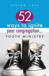 52 Ways to Ignite Your Congregation... Youth Ministry - Steve Case