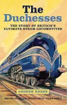 The Duchesses: The Story of Britain's Ultimate Steam Locomotives - Andrew Roden