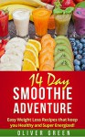 Smoothies: Smoothie weight loss recipes:14 Day Smoothie Adventure Fast And Easy Weight Loss Recipes that Keep You Healthy and Super Energized! (Smoothies ... cleanse,smoothie recipes, detox) - Oliver Green