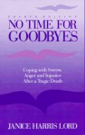 No Time for Goodbyes: Coping with Sorrow, Anger, and Injustice After a Tragic Death - Janice Harris Lord, Eugene D. Wheeler