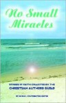 No Small Miracles: Stories of Faith Collected by the Christian Authors Guild - R.T. Byrum
