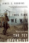 This Time We Win: Revisiting the Tet Offensive - James S. Robbins
