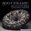 500 Ceramic Sculptures: Contemporary Practice, Singular Works - Suzanne J.E. Tourtillott, Julie Hale, Lark Books