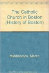 The Catholic Church in Boston - Martin Middlebrook