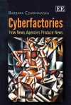 Cyberfactories: How News Agencies Produce News - Barbara Czarniawska