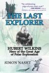 Last Explorer: Hubert Wilkins, Hero of the Golden Age of Polar Exploration - Simon Nasht