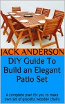 DIY Guide To Build an Elegant Patio Set: A complete plan for you to make own set of graceful wooden chairs - Jack Anderson