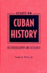 Essays on Cuban History: Historiography and Research - Louis A. Pérez, Louis A. Pérez