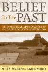 Belief in the Past: Theoretical Approaches to the Archaeology of Religion - Kelley Hays-Gilpin, David S. Whitley