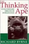 The Thinking Ape: Evolutionary Origins Of Intelligence - Richard Byrne