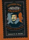 Letters to a Young Calvinist: An Invitation to the Reformed Tradition - James K.A. Smith