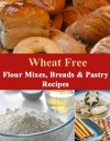 Wheat Free Flour Mixes, Breads and Pastry Recipes (How To Be Wheat Free) - Michelle Hartman