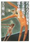 われらの狂気を生き延びる道を教えよ [Warera no kyōki o ikinobiru michi o oshieyo] - Kenzaburō Ōe