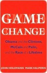 Game Change: Obama and the Clintons, McCain and Palin, and the Race of a Lifetime - John Heilemann, Mark Halperin