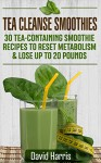 Tea Cleanse Smoothies: 30 Tea-Containing Smoothie Recipes To Reset Metabolism & Lose Up to 20 Pounds - David Harris