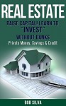 "Real Estate: Raise Capital! Learn to ""Invest"" Without Banks: Private Money, Savings & Credit - Bob Silva"