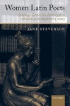 Women Latin Poets: Language, Gender, and Authority from Antiquity to the Eighteenth Century - Jane Stevenson