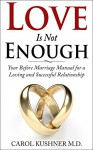 Love is Not Enough: Your Before Marriage Manual for a Loving and Successful Relationship - Carol Kushner