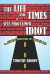 The Life and Times of a Self-Proclaimed Idiot: (.and the Discovery of the Real Me) - Timothy Brown