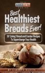 Best Healthiest Breads Ever! - 50 'Living' Bread and Cracker Recipes To Supercharge Your Health - Carolyn Hansen