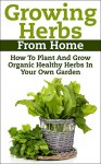 Growing Herbs From Home: How To Plant And Grow Organic Healthy Herbs In Your Own Garden (Organic Foods, Healthy Living, Gardens, Growing) - Claudia Jameson