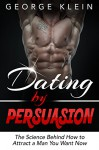 Dating by Persuasion: The Science behind How to Attract a Man You Want Now (Dating Advice for Women, How to Attract Men) - George Klein