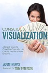 Visualization | Conscious Visualization - 5 Simple Steps to Condition Your Mind to Create The Life of Your Dreams | Breakthrough With a Blueprint of Positive Prayer, Action Affirmations & Meditation - Jason Thomas, Toby Peterson