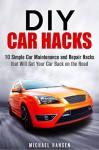 DIY Car Hacks: 10 Simple Car Maintenance and Repair Hacks that Will Get Your Car Back on the Road - Michael Hansen